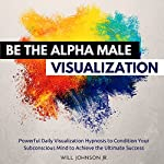 Be the Alpha Male Visualization: Powerful Daily Visualization Hypnosis to Condition Your Subconsious Mind to Achieve the Ultimate Success | Will Johnson Jr.