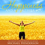Happiness and a Healthier You: The Complete Guide for Ordinary Joe and Jane | Michael Henderson