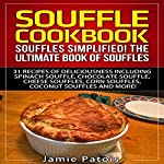 Souffle Cookbook: Souffles Simplified! The Ultimate Book of Souffles: 31 Recipes of Deliciousness Including Spinach Souffle, Chocolate Souffle, Cheese Souffles, Corn Souffles, Coconut Souffle and More! | Jamie Patois