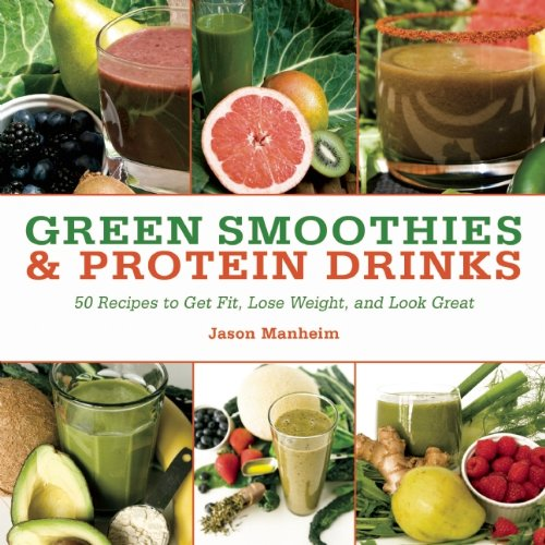 Green Smoothies and Protein Drinks: More Than 50 Recipes to Get Fit, Lose Weight, and Look Great by Jason Manheim
