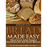 Bread Made Easy: Delicious and Simple Handmade Artisan Bread (The Art of Baking Series) ~ Rosemary Scott