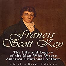 Francis Scott Key: The Life and Legacy of the Man Who Wrote America's National Anthem Audiobook by  Charles River Editors Narrated by Kenneth Ray