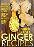 Ginger Recipes: Delicious, Natural, Healthy & Easy Recipes Using Natures Super Spice (Quick and Easy Series)