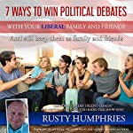 7 Ways to Win Political Debates With Your Liberal Family and Friends: And Still Keep Them as Family and Friends | Rusty Humphries
