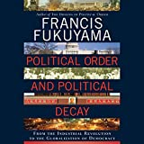 Political Order and Political Decay: From the Industrial Revolution to the Globalization of Democracy (Unabridged)