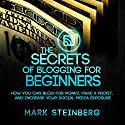 The Secrets of Blogging for Beginners: How You Can Blog for Money, Make a Profit, and Increase Social Media Exposure Audiobook by Mark Steinberg Narrated by Kelly Rhodes