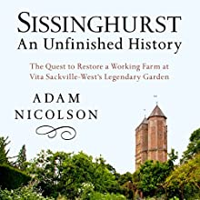 Sissinghurst, An Unfinished History: The Quest to Restore a Working Farm at Vita Sackville-West's Legendary Garden (       UNABRIDGED) by Adam Nicolson Narrated by Jon Caruth