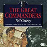 The Great Commanders: Alexander the Great, Julius Caesar, Horatio Nelson, Napoleon Bonaparte, Ulysses S. Grant, Georgi Zhukov | Phil Grabsky