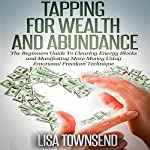 Tapping for Wealth and Abundance: The Beginner's Guide To Clearing Energy Blocks and Manifesting More Money Using Emotional Freedom Technique | Lisa Townsend