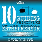 10 Guiding Principles of the Ethical Entrepreneur: How Mindset, Habits & Beliefs of the Business Professional Determine Long-Term Success | Kevin Allen