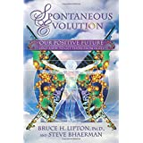 Spontaneous Evolution: Our Positive Future and a Way to Get There From Hereby Bruce H. Lipton