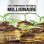 The Compound Interest Millionaire: Hack Your Savings to Create a Constant Stream of Passive Income | Joe Correa