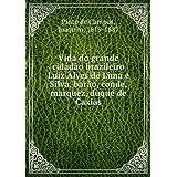 **REPRINT** Vida do grande cidado brazileiro Luiz Alves de Lima e Silva, baro, conde, marquez, duque de Caxias...