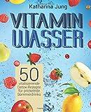 Vitamin-Wasser: 50 vitalisierende Detox-Rezepte für prickelnde Sommerdrinks - Genießen und...