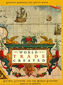 The World That Trade Created: Society, Culture, and the World Economy, 1400-The Present  by Kenneth Pomeranz