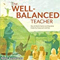 The Well-Balanced Teacher: How to Work Smarter and Stay Sane Inside the Classroom and Out (       UNABRIDGED) by Mike Anderson Narrated by Gary L Willprecht