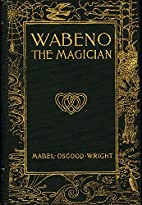 Mabel Osgood Wright: WABENO THE MAGICIAN…