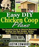 Download Easy DIY Chicken Coop Plans: The Complete Guide for Absolute Beginners: Building Your Own Durable, Secure, and Practical Chicken Coop Today