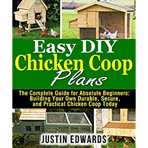 Easy DIY Chicken Coop Plans: The Complete Guide for Absolute Beginners:  Building Your Own Durable, Secure, and Practical Chicken Coop Today