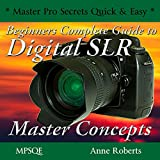 Beginners Complete Guide to Digital SLR Master Concepts (MPSQE * Master Pro Secrets Quick & Easy Book 5)