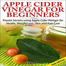 Apple Cider Vinegar for Beginners 2nd Edition: Proven Secrets Using Apple Cider Vinegar for Health, Weight Loss, and Skin Care (       UNABRIDGED) by Lindsey P Narrated by Millian Quinteros