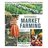 Sustainable Market Farming: Intensive Vegetable Production on a Few Acres ~ Pam Dawling