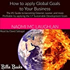 How to Apply Global Goals to Your Business: The #1 Guide to Becoming Greener, Leaner, and More Profitable by Applying the 17 Sustainable Development Goals Hörbuch von Naomi Mc Laughlan Gesprochen von: David Sabogal