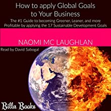 How to Apply Global Goals to Your Business: The #1 Guide to Becoming Greener, Leaner, and More Profitable by Applying the 17 Sustainable Development Goals | Livre audio Auteur(s) : Naomi Mc Laughlan Narrateur(s) : David Sabogal