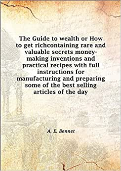 The Guide to wealth or How to get richcontaining rare and valuable secrets money-making inventions and practical recipes with full instructions for manufacturing and preparing some of the best selling articles of the day [Hardcover] book