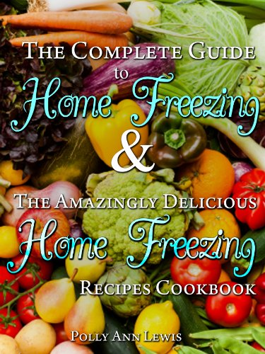 The Complete Guide To Home Freezing And The Amazingly Delicious Home Freezing Recipes Cookbook