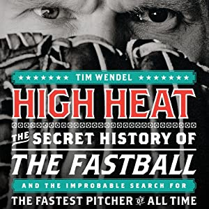 High Heat: The Secret History of the Fastball and the Improbable Search for the Fastest Pitcher of All Time | [Tim Wendel]