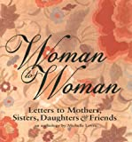 Woman to Woman: Letters to Mothers, Sisters, Daughters, and Friends