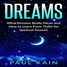 Dreams: What Dreams Really Mean and How to Learn from Them for Spiritual Growth   Livre audio Auteur(s) : Paul Kain Narrateur(s) : Pete Beretta