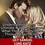 Understanding Men: The Ultimate Guide to Interpret What They Actually Mean Through Their Actions: Simple Tips on Keeping a Man Interested, While Being...His Eyes (Dating Advice for Women, Book 1) | Lily Samuel,Luke Katz