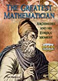 The Greatest Mathematician: Archimedes and His Eureka! Moment (Great Minds of Ancient Science and Math)