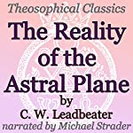 The Reality of the Astral Plane: Theosophical Classics | C. W. Leadbeater