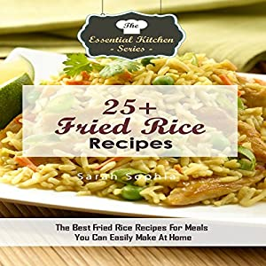 25+ Fried Rice Recipes: The Best Fried Rice Recipes for Meals You Can Easily Make at Home Hörbuch von Sarah Sophia Gesprochen von: Daphne A. Young