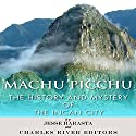 Machu Picchu: The History and Mystery of the Incan City Audiobook by Jesse Harasta,  Charles River Editors Narrated by Larry Earnhart