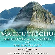 Machu Picchu: The History and Mystery of the Incan City (       UNABRIDGED) by Jesse Harasta, Charles River Editors Narrated by Larry Earnhart