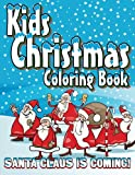 Kids Christmas Coloring Book: Santa Claus Is Coming! (Super Fun Coloring Books For Kids) (Volume 17)