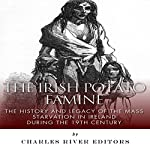 The Irish Potato Famine: The History and Legacy of the Mass Starvation in Ireland During the 19th Century    Charles River Editors