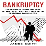 Bankruptcy: The Ultimate Guide on How to File, Beat, and Recover from Personal Bankruptcy | James Smith