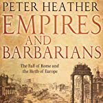 Empires and Barbarians : The Fall of Rome and the Birth of Europe | Peter Heather