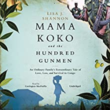 Mama Koko and the Hundred Gunmen: An Ordinary Family's Extraordinary Tale of Love, Loss, and Survival in Congo (       UNABRIDGED) by Lisa J. Shannon Narrated by Carrington MacDuffie