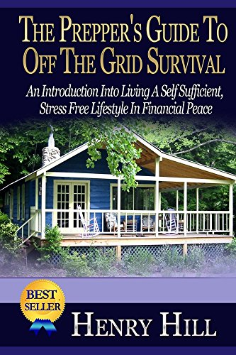 Henry Hill - The Prepper's Guide To Off The Grid Survival: An Introduction Into Living A Self Sufficient, Stress Free Lifestyle In Financial Peace (Self Sufficiency, ... Farming, Prepare, Garden) (English Edition)