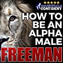 How to Be an Alpha Male: Being the Man That All Women Want Audiobook by  Freeman Narrated by  PUA Freeman