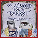An Almond for a Parrot Audiobook by Wray Delaney Narrated by Rachel Atkins