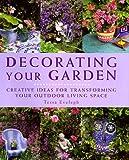 Tessa Evelegh Decorating Your Garden: Creative Ideas for Transforming Your Outdoor Living Space
