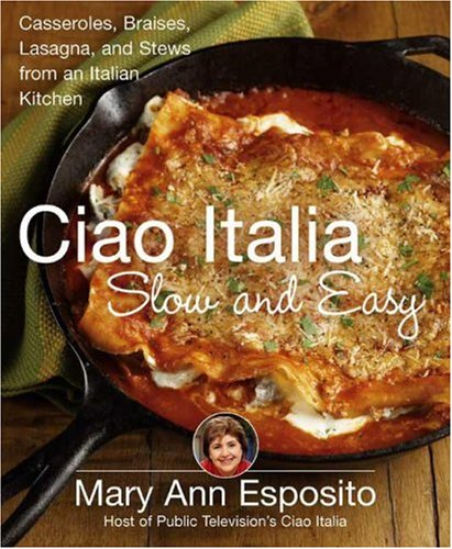 Ciao Italia Slow and Easy: Casseroles, Braises, Lasagne, and Stews from an Italian Kitchen by Mary Ann Esposito