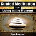 Guided Meditation for Living in the Moment Audiobook by Lisa Rogers Narrated by L. B. Rose